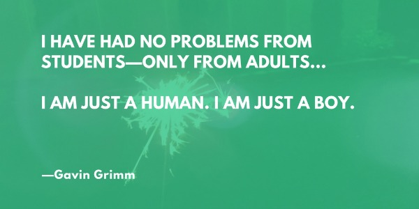 I have had no problems from students—only adults. I am just a human. I am just a boy. —Gavin Grimm