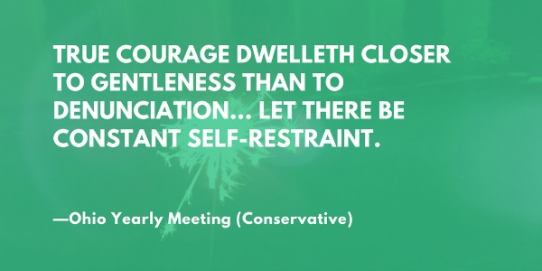 True courage dwelleth closer to gentleness than to denunciation... let there be constant self-restraint. —Ohio Yearly Meeting (Conservative Friends/Quakers)