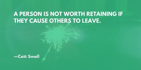 A person is not worth retaining if they cause others to leave. —Catt Small