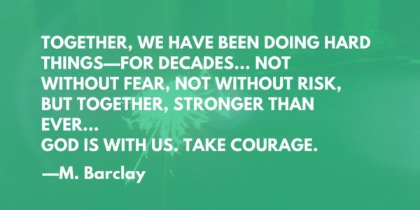 TOGETHER, WE HAVE BEEN DOING HARD THINGS—FOR DECADES... NOT WITHOUT FEAR, NOT WITHOUT RISK, BUT TOGETHER, STRONGER THAN EVER...  GOD IS WITH US. TAKE COURAGE. --M Barclay