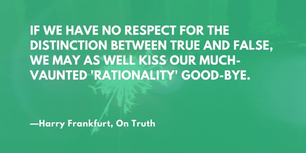 If we have no respect for the distinction between true and false, we may as well kiss our much-vaunted 'rationality' good-bye. —Harry Frankfurt, On Truth