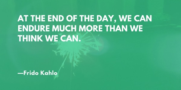 At the end of the day, we can endure much more than we think we can. —Frida Kahlo