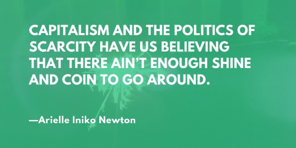 Capitalism and the politiics of scarcity have us believing that there ain't enough shine and coin to go around. —Arielle Newton