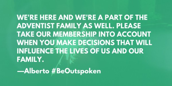 We're here and we're a part of the Adventist family as well. Please take our membership into account when you make decisions that will influence the lives of us and our family. --Alberto #BeOutspoken