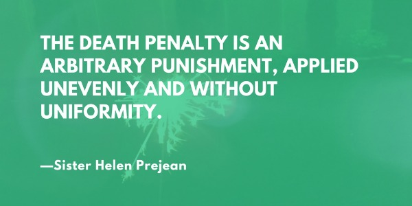 The death penalty is an arbitrary punishment, applied unevenly and without uniformity. —Sister Helen Prejean