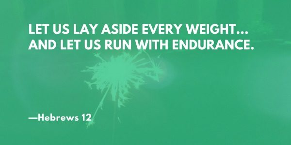 Let us lay aside every weight... and let us run with endurance. —Hebrews 12