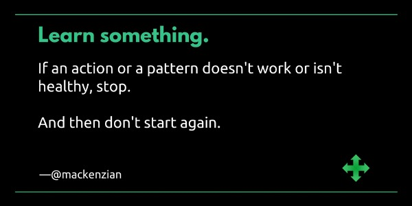 Learn something. If an action or a pattern doesn't work or isn't healthy, stop. And then don't start again.