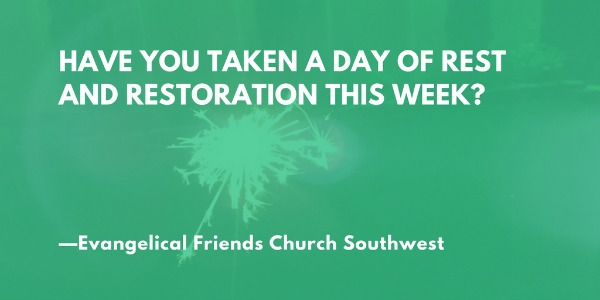 Have you taken a day of rest and restoration this week? —Evangelical Friends Church Southwest
