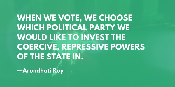 When we vote, we choose which political party we would like to invest the coercive, repressive powers of the state in. —Arundhati Roy