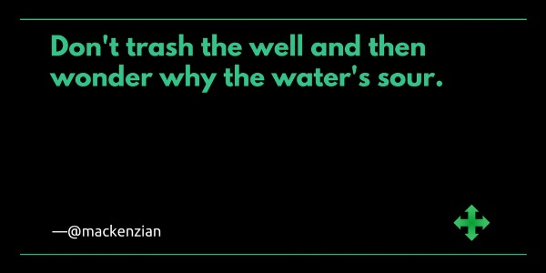 Don't trash the well and then wonder why the water's sour. —@mackenzian