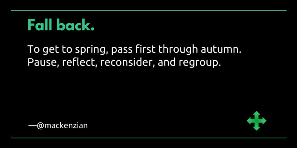 Fall back: To get to spring, pass first through autumn. Pause, reflect, reconsider, and regroup. —@mackenzian